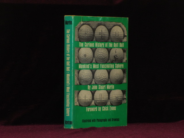 THE CURIOUS HISTORY OF THE GOLF BALL, MANKIND'S MOST FASCINATING SPHERE. John Stuart Martin, Chick Evans.