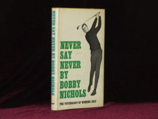NEVER SAY NEVER the Psychology of Winning Golf. Bobby Nichols.