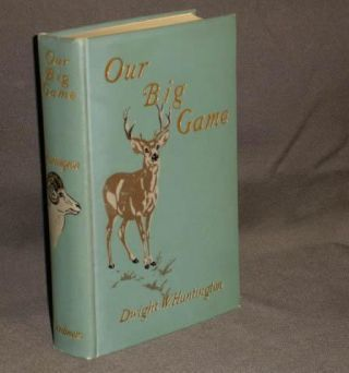 OUR BIG GAME a Book for Sportsmen and Nature Lover. Dwight Huntington.
