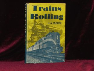 Trains Rolling. Stories on Railroads at Home and Abroad, with 237 Illustrations. H. A. McBride