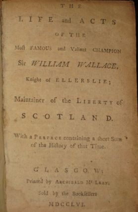 The Life and Acts of the Most Famous and Valiant Champion Sir William Wallace, Knight of Ellerslie; Maintainer of the Liberty of Scotland......