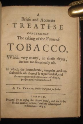 A Briefe and Accurate Treatise Concerning The Taking of the Fume of Tobacco, Which Very Many, in These Dayes, Doe Too Too [sic] Licenciously Use. Tobias Venner.